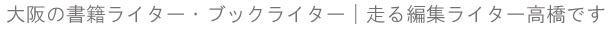 大阪の書籍ライター・ブックライター|走る編集ライター高橋です