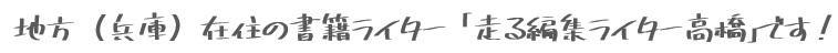 地方(兵庫・大阪)在住の書籍ライター・ブックライター 「走る編集ライター高橋」です!